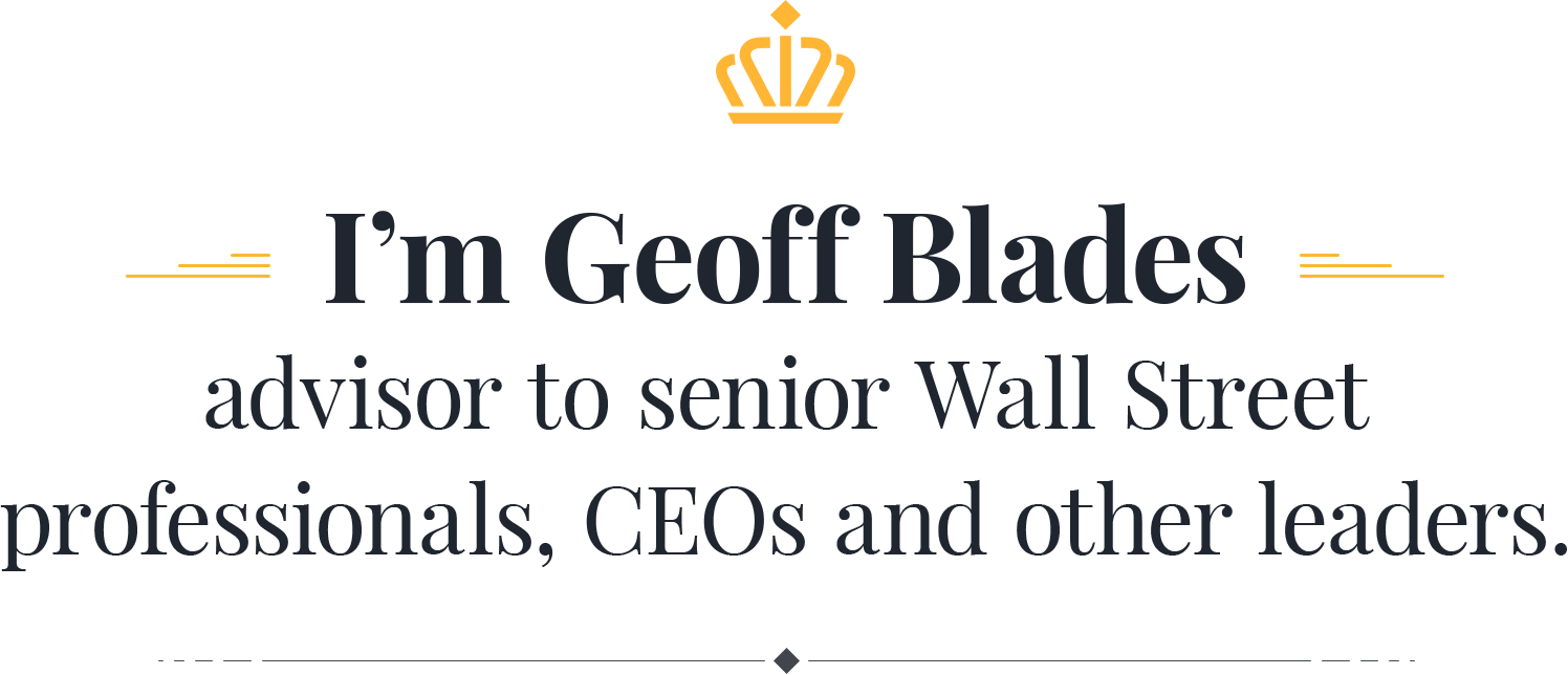 I'm Geoff Blades advisor to senior Wall Street professionals, CEOs, and other leaders
